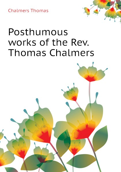 Thomas Chalmers Posthumous works of the Rev.