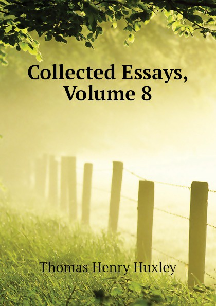 Thomas Henry Huxley Collected Essays, Volume 8