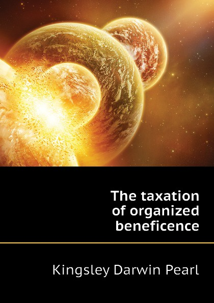 Kingsley Darwin Pearl The taxation of organized beneficence