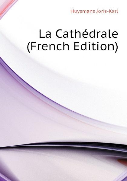 Huysmans Joris-Karl La Cathedrale (French Edition) joris karl huysmans a rebours