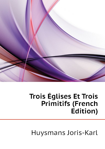 Huysmans Joris-Karl Trois Eglises Et Trois Primitifs (French Edition) joris karl huysmans a rebours