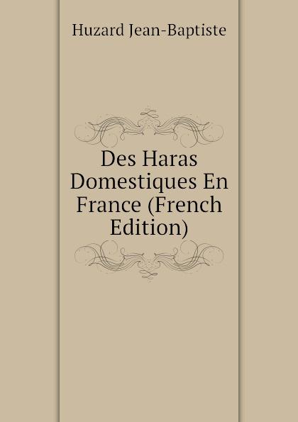 Huzard Jean-Baptiste Des Haras Domestiques En France (French Edition) raoul gouin alimentation rationelle des animaux domestiques french edition
