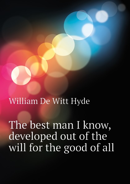 William de Witt Hyde The best man I know, developed out of the will for the good of all