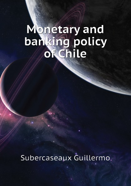 Subercaseaux Guillermo Monetary and banking policy of Chile british banking