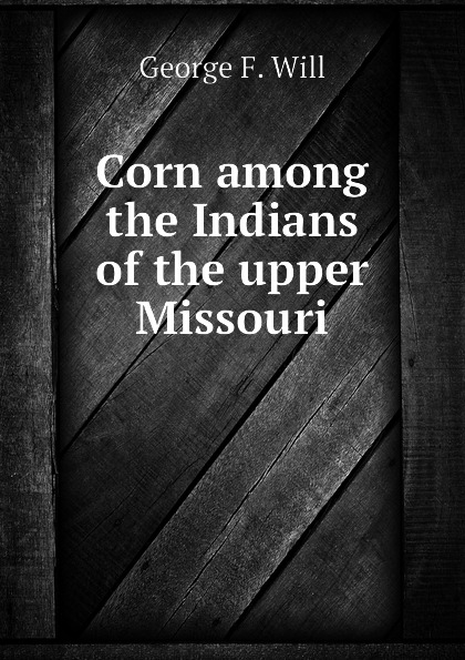 George F. Will Corn among the Indians of the upper Missouri george catlin life among the indians