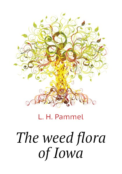 L. H. Pammel The weed flora of Iowa l h pammel anatomical characters of the seeds of leguminosae chiefly genera of grays manual