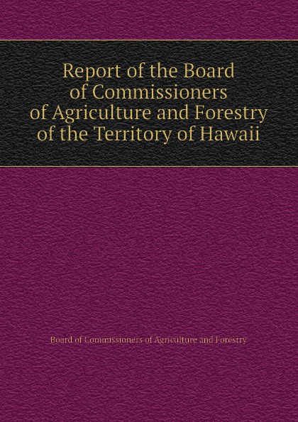 Board of Commissioners of Agriculture and Forestry Report of the Board of Commissioners of Agriculture and Forestry of the Territory of Hawaii