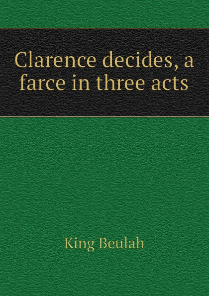 King Beulah Clarence decides, a farce in three acts walter ben hare the hoodoo a farce in three acts