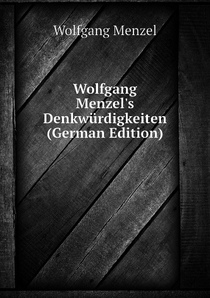 Menzel Wolfgang Wolfgang Menzels Denkwurdigkeiten (German Edition) menzel wolfgang denkwurdigkeiten hrsg von k menzel german edition