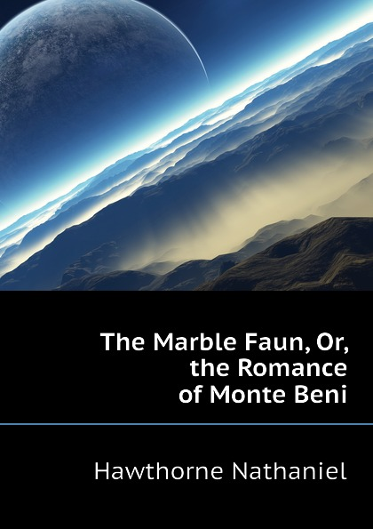 Hawthorne Nathaniel The Marble Faun, Or, the Romance of Monte Beni hawthorne nathaniel the marble faun or the romance of monte beni 2