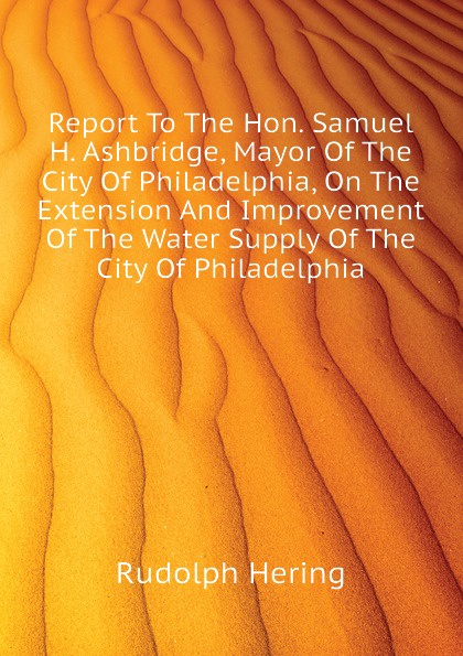 Rudolph Hering Report To The Hon. Samuel H. Ashbridge, Mayor Of The City Of Philadelphia, On The Extension And Improvement Of The Water Supply Of The City Of Philadelphia rudolph hering report to the hon samuel h ashbridge mayor of the city of philadelphia on the extension and improvement of the water supply of the city of philadelphia