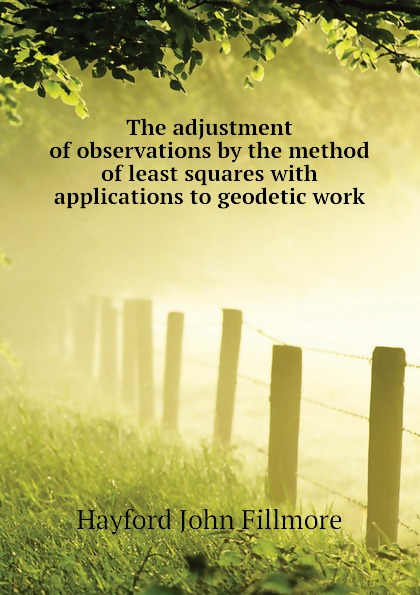 Hayford John Fillmore The adjustment of observations by the method of least squares with applications to geodetic work недорго, оригинальная цена