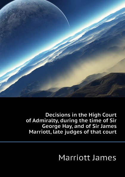 Marriott James Decisions in the High Court of Admiralty, during the time of Sir George Hay, and of Sir James Marriott, late judges of that court