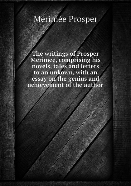 Mérimée Prosper The writings of Prosper Merimee, comprising his novels, tales and letters to an unkown, with an essay on the genius and achievement of the author mérimée prosper letters of prosper merimee to panizzi volume i