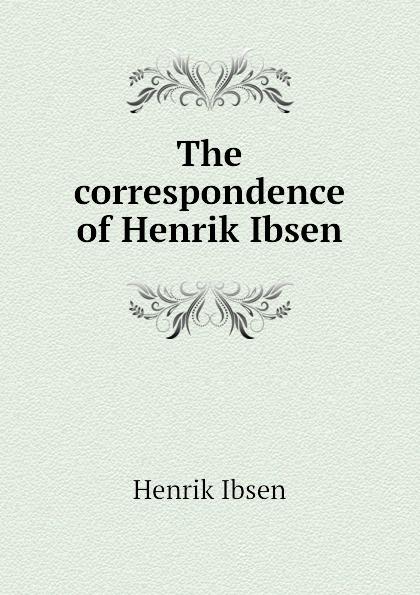 Henrik Ibsen The correspondence of Henrik Ibsen