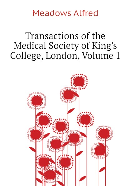 Meadows Alfred Transactions of the Medical Society of Kings College, London, Volume 1