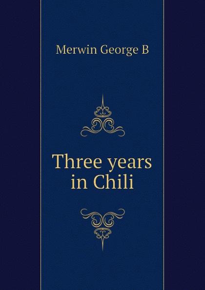 Merwin George B Three years in Chili
