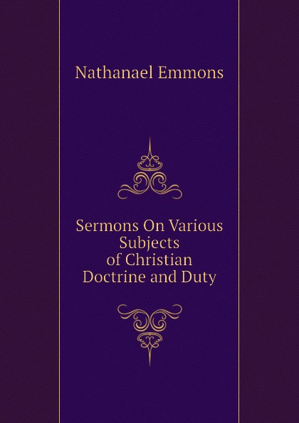 Nathanael Emmons Sermons On Various Subjects of Christian Doctrine and Duty edward thomson sermons on miscellaneous subjects 1849