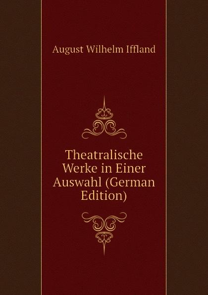 August Wilhelm Iffland Theatralische Werke in Einer Auswahl (German Edition) недорого
