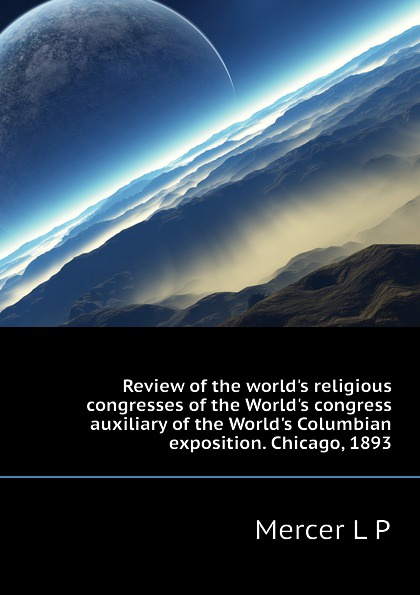 Mercer L P Review of the worlds religious congresses of the Worlds congress auxiliary of the Worlds Columbian exposition. Chicago, 1893