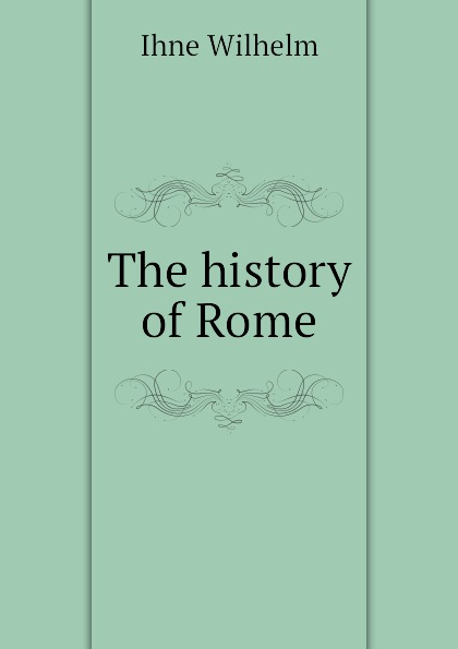 Ihne Wilhelm The history of Rome