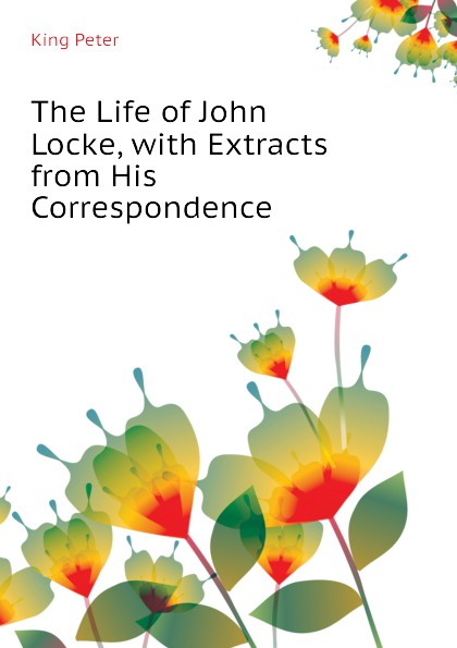 King Peter The Life of John Locke, with Extracts from His Correspondence peter king the life of john locke