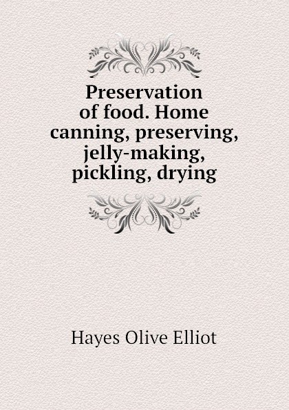 Hayes Olive Elliot Preservation of food. Home canning, preserving, jelly-making, pickling, drying