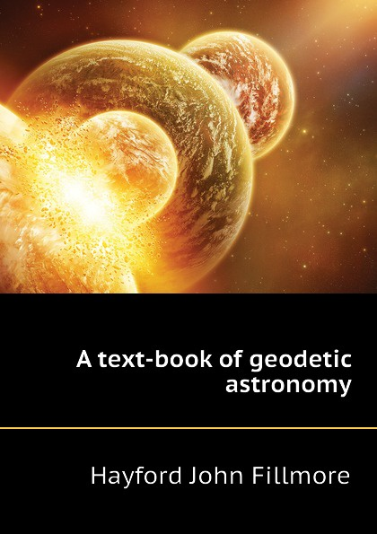 Hayford John Fillmore A text-book of geodetic astronomy недорго, оригинальная цена