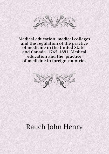 Rauch John Henry Medical education, medical colleges and the regulation of the practice of medicine in the United States and Canada. 1765-1891. Medical education and the practice of medicine in foreign countries jennifer cleland researching medical education