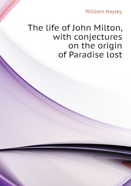 Hayley William The life of John Milton, with conjectures on the origin of Paradise lost