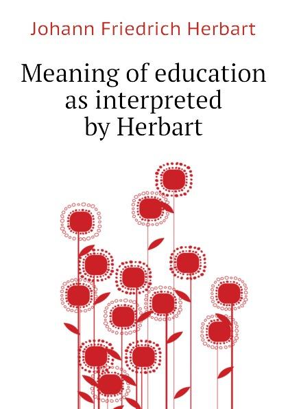 Herbart Johann Friedrich Meaning of education as interpreted by Herbart johann friedrich herbart ungedruckte briefe von und an herbart aus dessen nachlass classic reprint