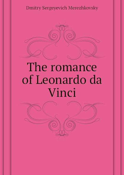 Дмитрий Сергеевич Мережковский The romance of Leonardo da Vinci
