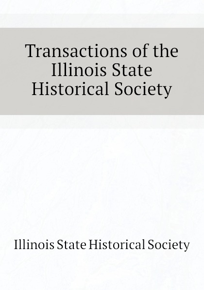 Illinois State Historical Society Transactions of the Illinois State Historical Society