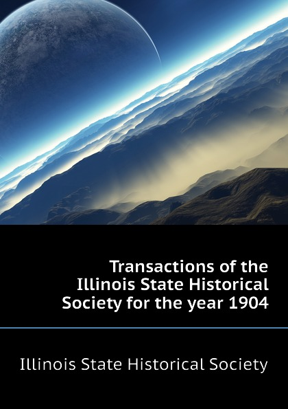 Illinois State Historical Society Transactions of the Illinois State Historical Society for the year 1904