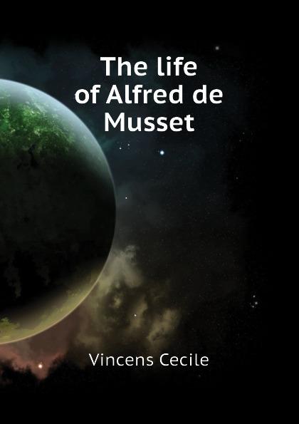 Vincens Cecile The life of Alfred de Musset