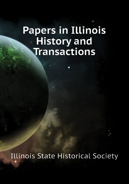 Illinois State Historical Society Papers in Illinois History and Transactions