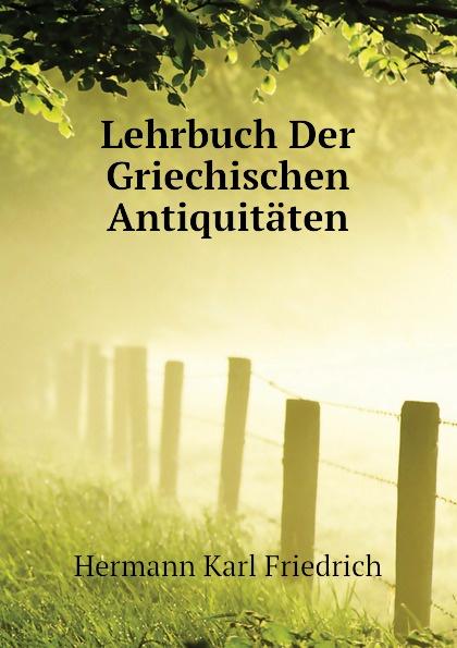 Hermann Karl Friedrich Lehrbuch Der Griechischen Antiquitaten hermann karl friedrich lehrbuch der griechischen antiquitaten