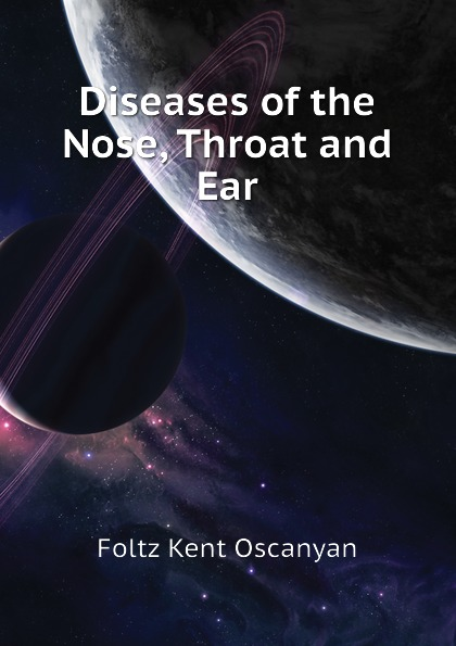 Фото - Foltz Kent Oscanyan Diseases of the Nose, Throat and Ear ludman harold s abc of ear nose and throat