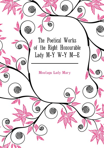 Montagu Lady Mary The Poetical Works of the Right Honourable Lady M-Y W-Y M--E