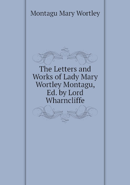 Montagu Mary Wortley The Letters and Works of Lady Mary Wortley Montagu, Ed. by Lord Wharncliffe