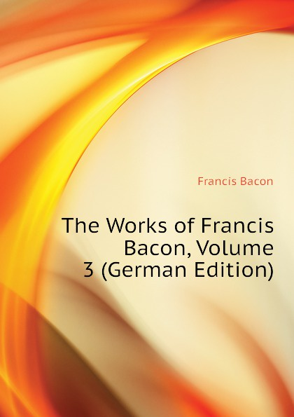 Фрэнсис Бэкон The Works of Francis Bacon, Volume 3 (German Edition) фрэнсис бэкон the works of francis bacon volume 4 german edition