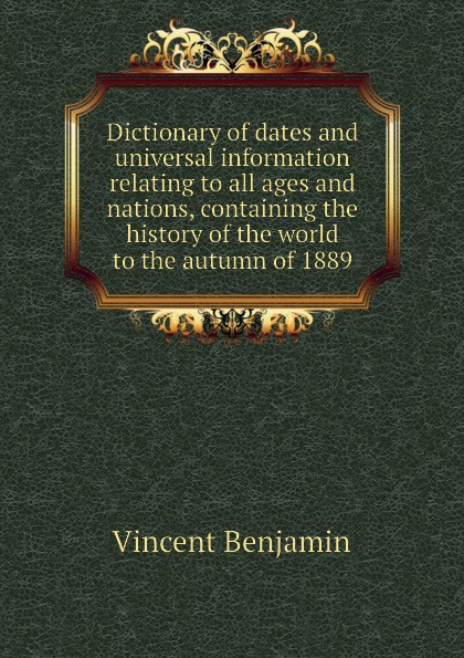 Vincent Benjamin Dictionary of dates and universal information relating to all ages and nations, containing the history of the world to the autumn of 1889 benjamin vincent haydn s dictionary of dates relating to all ages and nations for universal reference