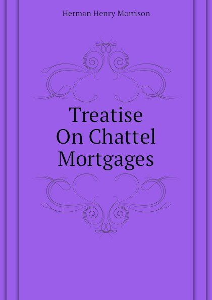 Herman Henry Morrison Treatise On Chattel Mortgages