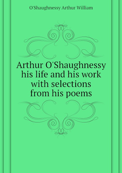 O'Shaughnessy Arthur William Arthur OShaughnessy his life and his work with selections from his poems arthur o shaughnessy arthur o shaughnessy his life and his work