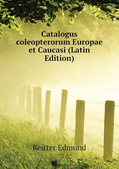 Reitter Edmund Catalogus coleopterorum Europae et Caucasi (Latin Edition) filippo buonanni ordinum equestrium et militarium catalogus in imaginibus expositus et cum brevi narratione latin edition