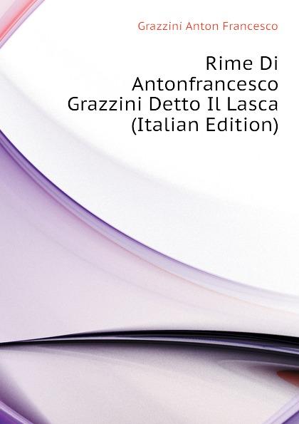 Grazzini Anton Francesco Rime Di Antonfrancesco Grazzini Detto Il Lasca (Italian Edition) anton francesco grazzini le rime burlesche