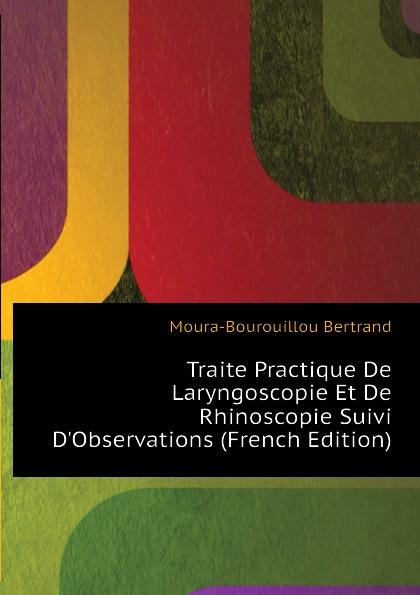 Moura-Bourouillou Bertrand Traite Practique De Laryngoscopie Et Rhinoscopie Suivi DObservations (French Edition)