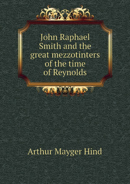 Hind Arthur Mayger John Raphael Smith and the great mezzotinters of the time of Reynolds hind arthur mayger fragonard moreau le jeune and french engravers etchers and illustrators of the later xviii century