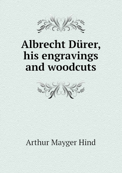 Hind Arthur Mayger Albrecht Durer, his engravings and woodcuts hind arthur mayger fragonard moreau le jeune and french engravers etchers and illustrators of the later xviii century