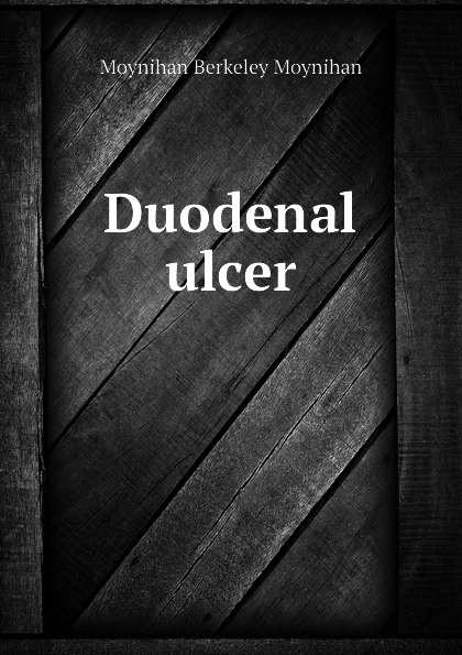 Moynihan Berkeley Moynihan Duodenal ulcer berkeley moynihan the surgical treatment of gastric and duodenal ulcers
